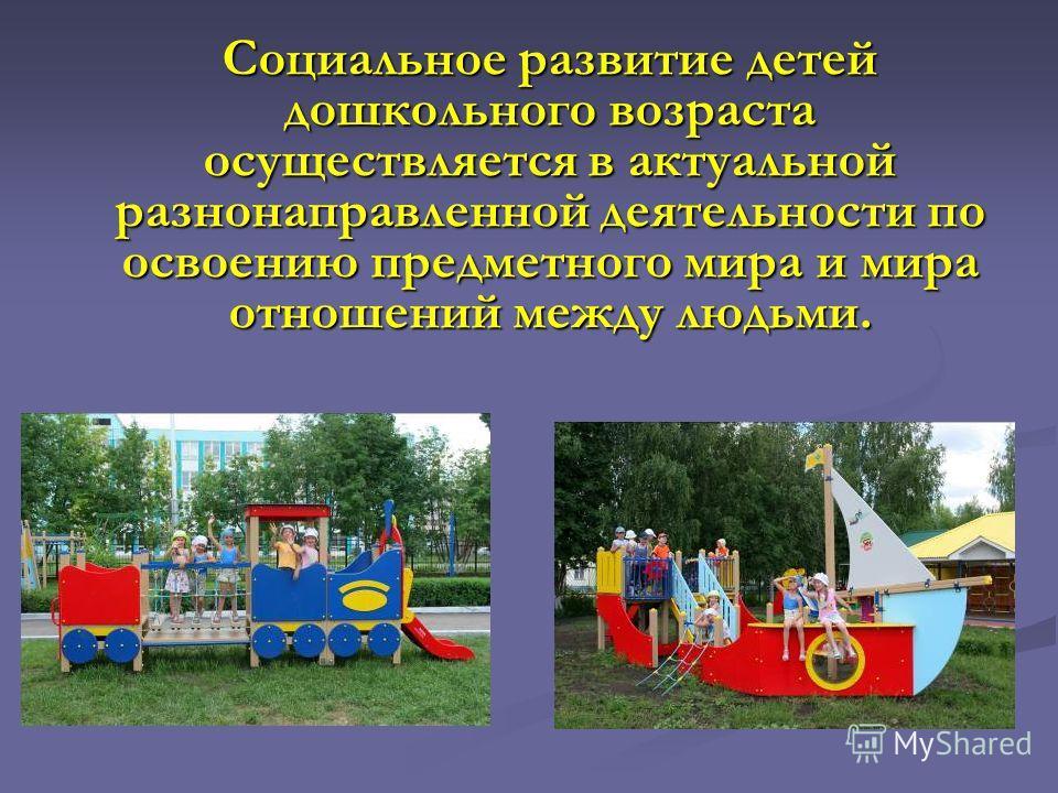 Социальное развитие детей дошкольного возраста осуществляется в актуальной разнонаправленной деятельности по освоению предметного мира и мира отношений между людьми.
