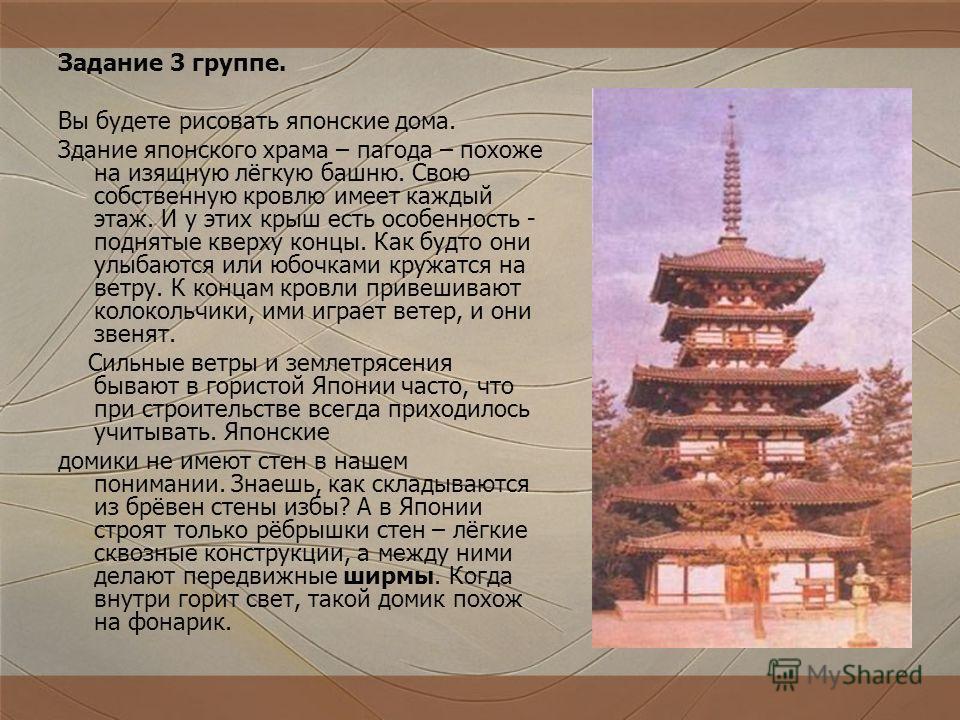 Задание 3 группе. Вы будете рисовать японские дома. Здание японского храма – пагода – похоже на изящную лёгкую башню. Свою собственную кровлю имеет каждый этаж. И у этих крыш есть особенность - поднятые кверху концы. Как будто они улыбаются или юбочк