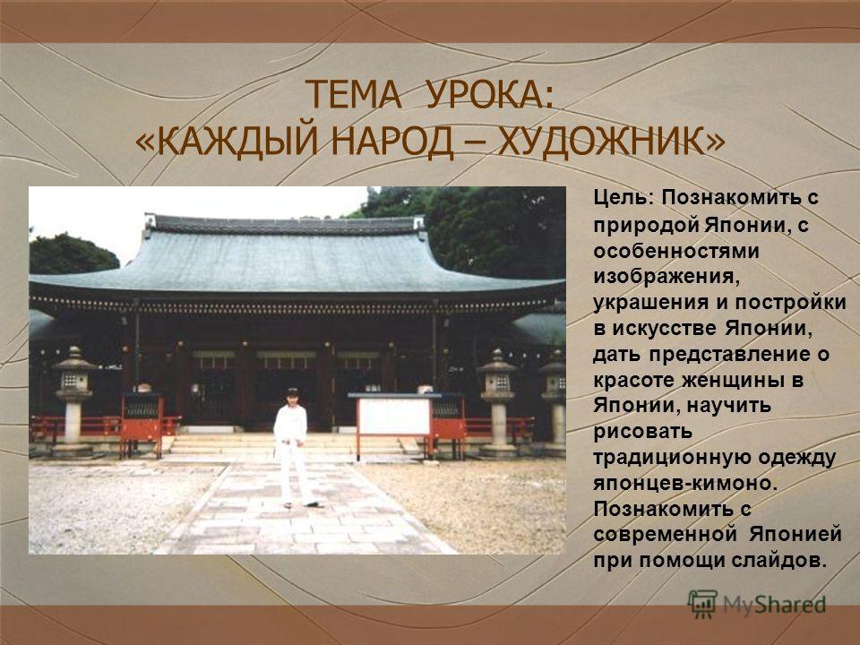 Цель: Познакомить с природой Японии, с особенностями изображения, украшения и постройки в искусстве Японии, дать представление о красоте женщины в Японии, научить рисовать традиционную одежду японцев-кимоно. Познакомить с современной Японией при помо