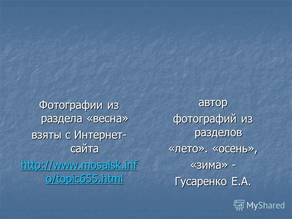 Фотографии из раздела «весна» взяты с Интернет- сайта http://www.mosalsk.inf o/topic655.html http://www.mosalsk.inf o/topic655.htmlавтор фотографий из разделов «лето». «осень», «зима» - Гусаренко Е.А.