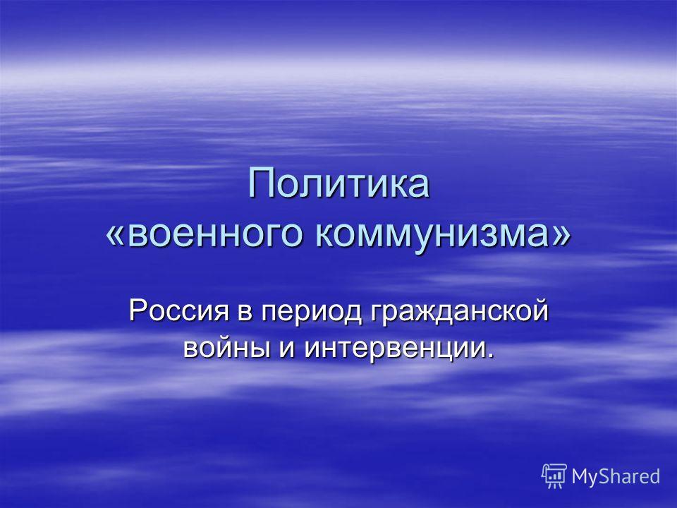 Политика «военного коммунизма» Россия в период гражданской войны и интервенции.