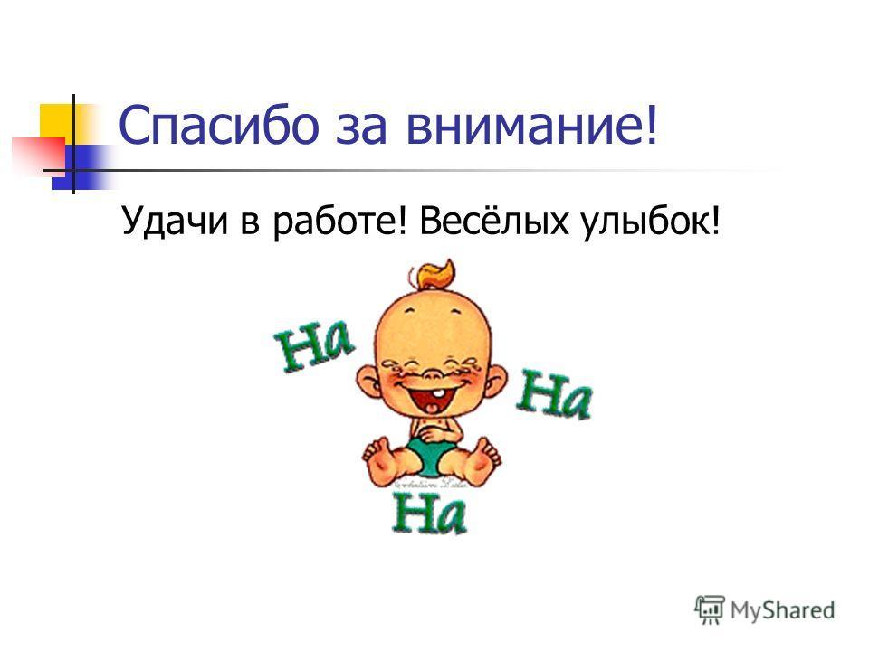 Спасибо за внимание! Удачи в работе! Весёлых улыбок!