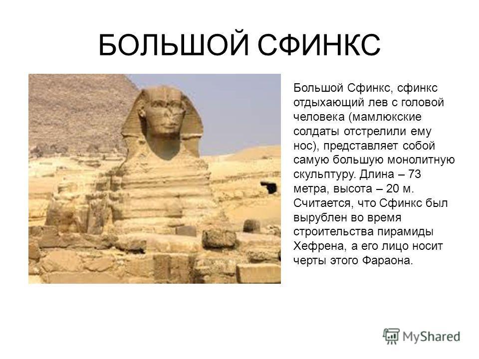 БОЛЬШОЙ СФИНКС Большой Сфинкс, сфинкс отдыхающий лев с головой человека (мамлюкские солдаты отстрелили ему нос), представляет собой самую большую монолитную скульптуру. Длина – 73 метра, высота – 20 м. Считается, что Сфинкс был вырублен во время стро