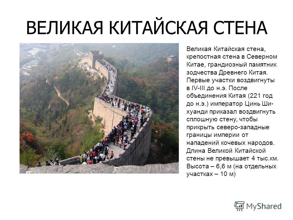 ВЕЛИКАЯ КИТАЙСКАЯ СТЕНА Великая Китайская стена, крепостная стена в Северном Китае, грандиозный памятник зодчества Древнего Китая. Первые участки воздвигнуты в IV-III до н.э. После объединения Китая (221 год до н.э.) император Цинь Ши- хуанди приказа