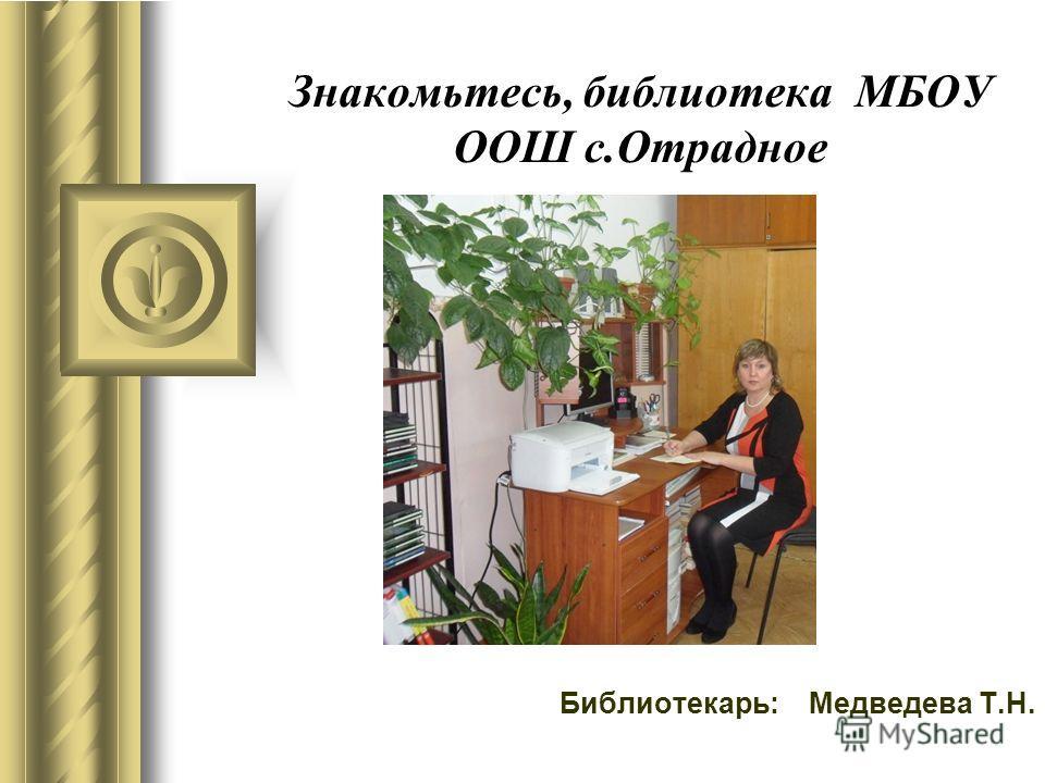 Знакомьтесь, библиотека МБОУ ООШ с.Отрадное Библиотекарь: Медведева Т.Н.