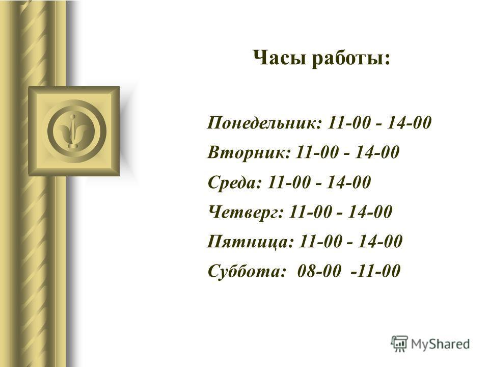 Часы работы: Понедельник: 11-00 - 14-00 Вторник: 11-00 - 14-00 Среда: 11-00 - 14-00 Четверг: 11-00 - 14-00 Пятница: 11-00 - 14-00 Суббота: 08-00 -11-00