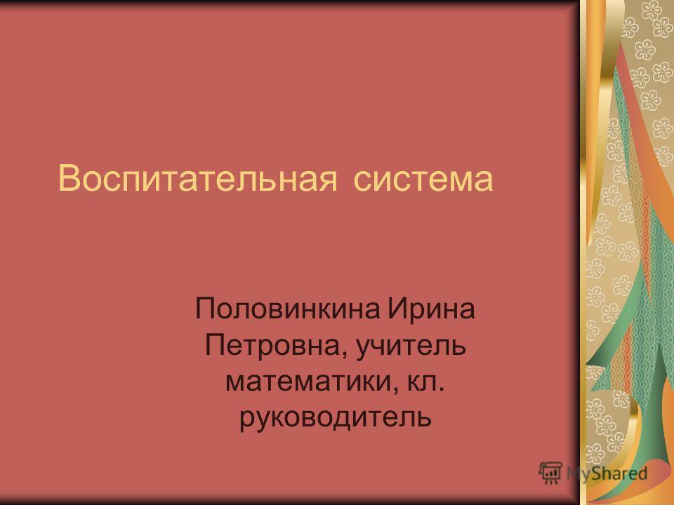 Воспитательная система Половинкина Ирина Петровна, учитель математики, кл. руководитель