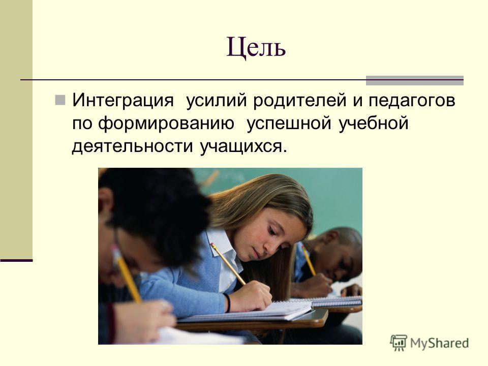 Цель Интеграция усилий родителей и педагогов по формированию успешной учебной деятельности учащихся.