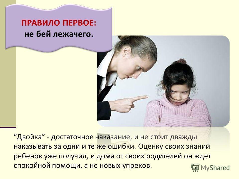 Двойка - достаточное наказание, и не стоит дважды наказывать за одни и те же ошибки. Оценку своих знаний ребенок уже получил, и дома от своих родителей он ждет спокойной помощи, а не новых упреков. ПРАВИЛО ПЕРВОЕ: не бей лежачего.