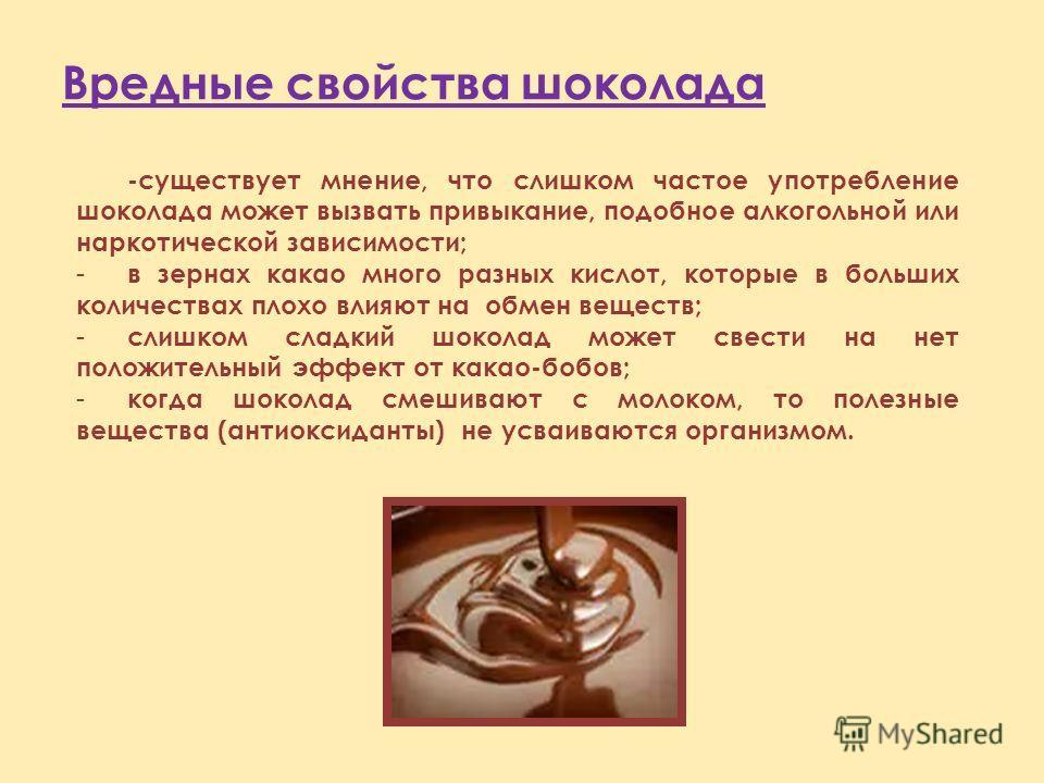 Вредные свойства шоколада -существует мнение, что слишком частое употребление шоколада может вызвать привыкание, подобное алкогольной или наркотической зависимости; - в зернах какао много разных кислот, которые в больших количествах плохо влияют на о