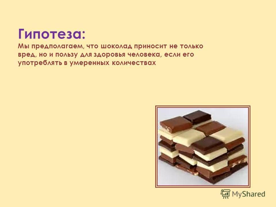 Гипотеза: Мы предполагаем, что шоколад приносит не только вред, но и пользу для здоровья человека, если его употреблять в умеренных количествах