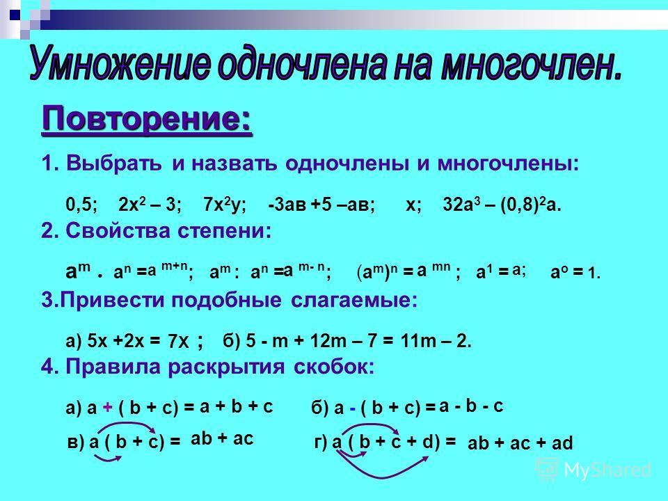 Повторение: 1.Выбрать и назвать одночлены и многочлены: 0,5; 2х 2 – 3; 7х 2 у; -3ав +5 –ав; х; 32а 3 – (0,8) 2 а. 2. Свойства степени: a m a n = ; a m : a n = ; (a m ) n = ; a 1 = a o = 3.Привести подобные слагаемые: а) 5x +2x = ; б) 5 - m + 12m – 7