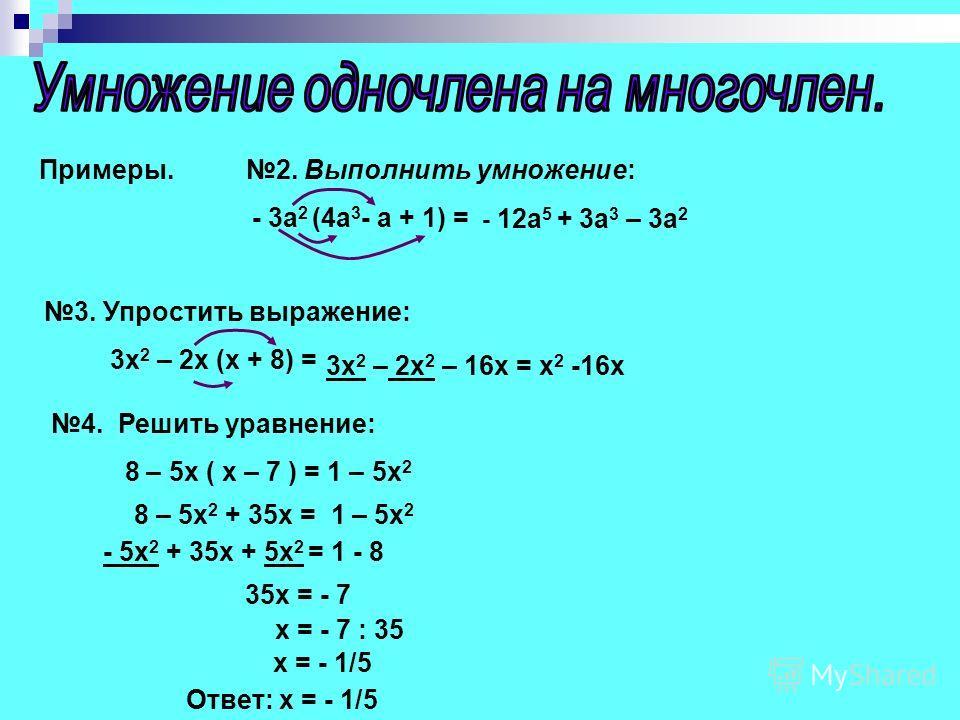 Примеры. 2. Выполнить умножение: - 3а 2 (4а 3 - а + 1) = - 12a 5 + 3a 3 – 3a 2 3. Упростить выражение: 3x 2 – 2x (x + 8) = 3x 2 – 2x 2 – 16x = x 2 -16x 4. Решить уравнение: 8 – 5x ( x – 7 ) = 1 – 5x 2 8 – 5x 2 + 35x = 1 – 5x 2 - 5x 2 + 35x + 5x 2 = 1