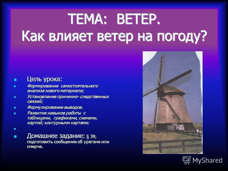 ТЕМА: ВЕТЕР. Как влияет ветер на погоду? Цель урока: Цель урока: Формирование самостоятельного анализа нового материала; Формирование самостоятельного анализа нового материала; Установление причинно- следственных связей; Установление причинно- следст