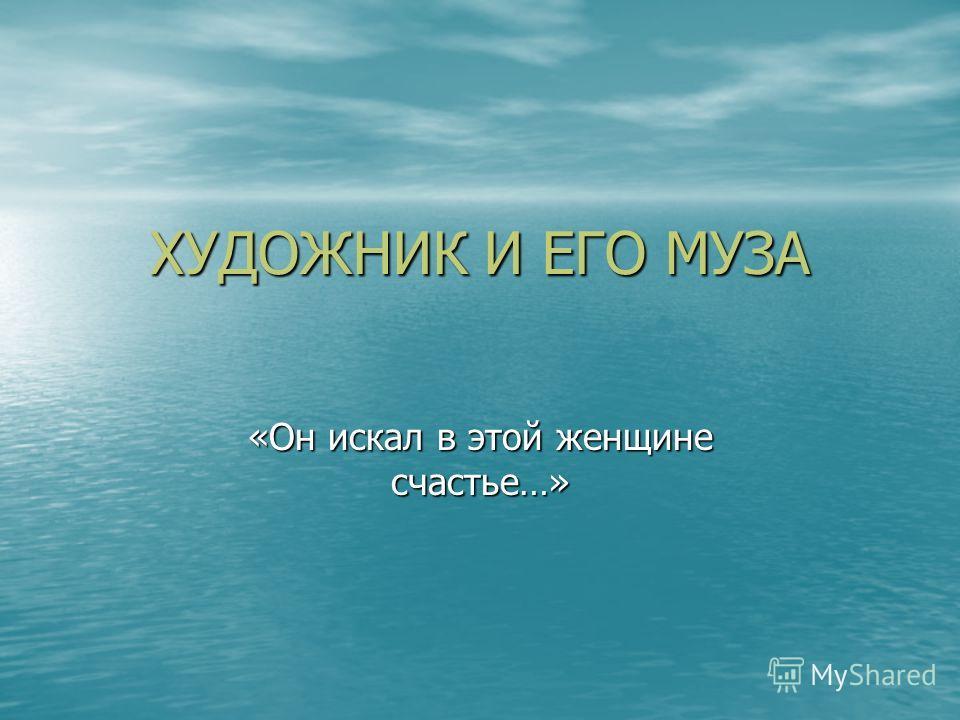 ХУДОЖНИК И ЕГО МУЗА «Он искал в этой женщине счастье…»