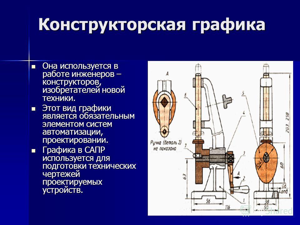Конструкторская графика Она используется в работе инженеров – конструкторов, изобретателей новой техники. Она используется в работе инженеров – конструкторов, изобретателей новой техники. Этот вид графики является обязательным элементом систем автома