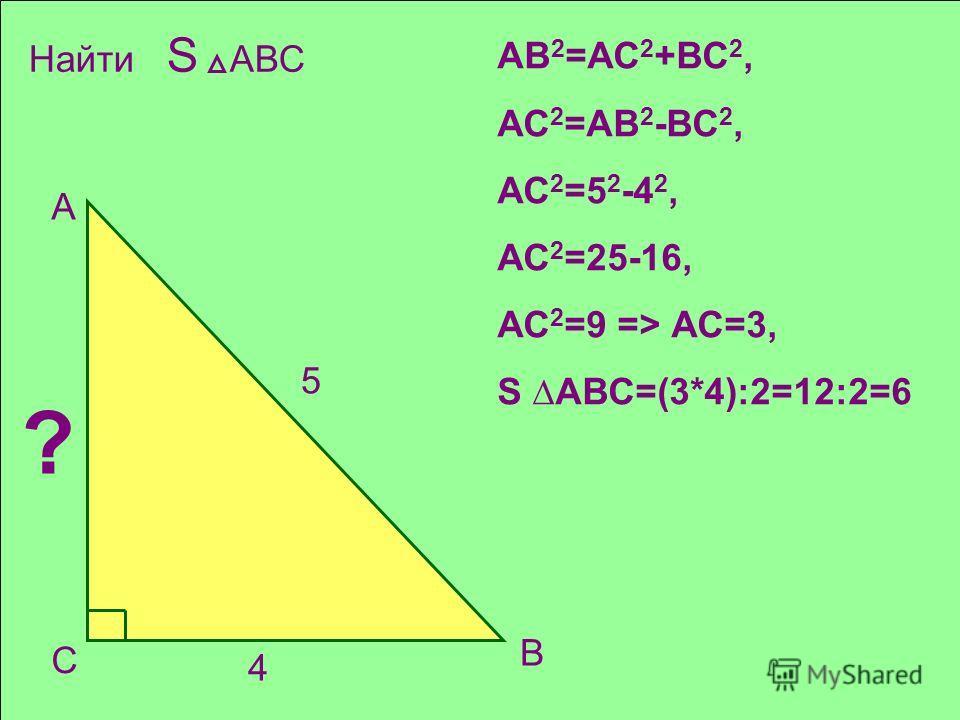 С В 4 А 5 Найти S АВС ? АВ 2 =АС 2 +ВС 2, АС 2 =АВ 2 -ВС 2, АС 2 =5 2 -4 2, АС 2 =25-16, АС 2 =9 => АС=3, S АВС=(3*4):2=12:2=6