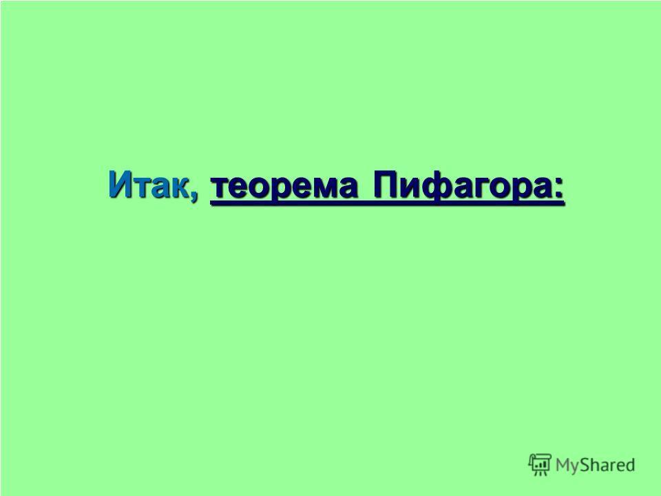 Итак, теорема Пифагора: теорема Пифагора:теорема Пифагора: