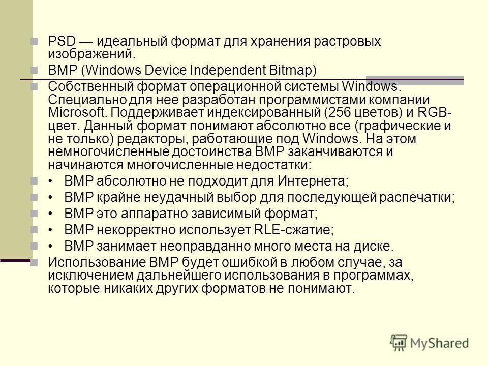 PSD идеальный формат для хранения растровых изображений. BMP (Windows Device Independent Bitmap) Собственный формат операционной системы Windows. Специально для нее разработан программистами компании Microsoft. Поддерживает индексированный (256 цвет