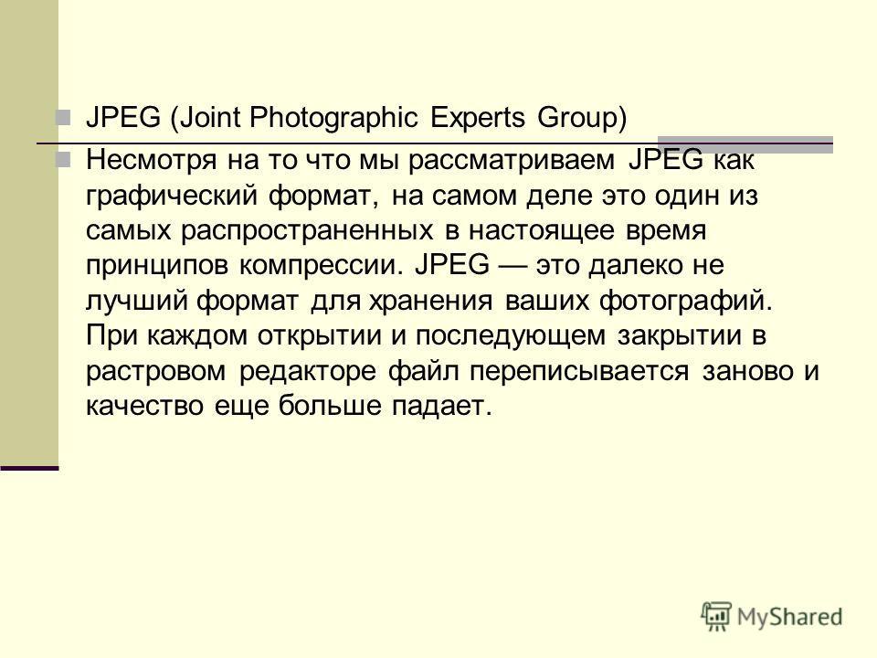 JPEG (Joint Photographic Experts Group) Несмотря на то что мы рассматриваем JPEG как графический формат, на самом деле это один из самых распространенных в настоящее время принципов компрессии. JPEG это далеко не лучший формат для хранения ваших фото