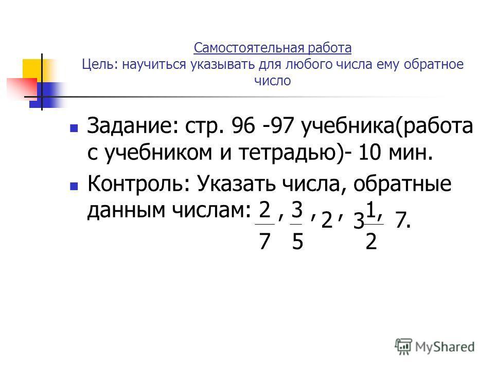 Самостоятельная работа Цель: научиться указывать для любого числа ему обратное число Задание: стр. 96 -97 учебника(работа с учебником и тетрадью)- 10 мин. Контроль: Указать числа, обратные данным числам: 2, 3,, 1, 7 5 2 2 3 7.