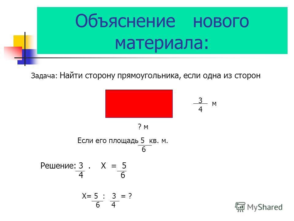 Объяснениенового материала: Задача: Найти сторону прямоугольника, если одна из сторон 3434 м ? м Если его площадь 5 кв. м. 6 Решение: 3. X = 5 4 6 X= 5 : 3 = ? 6 4