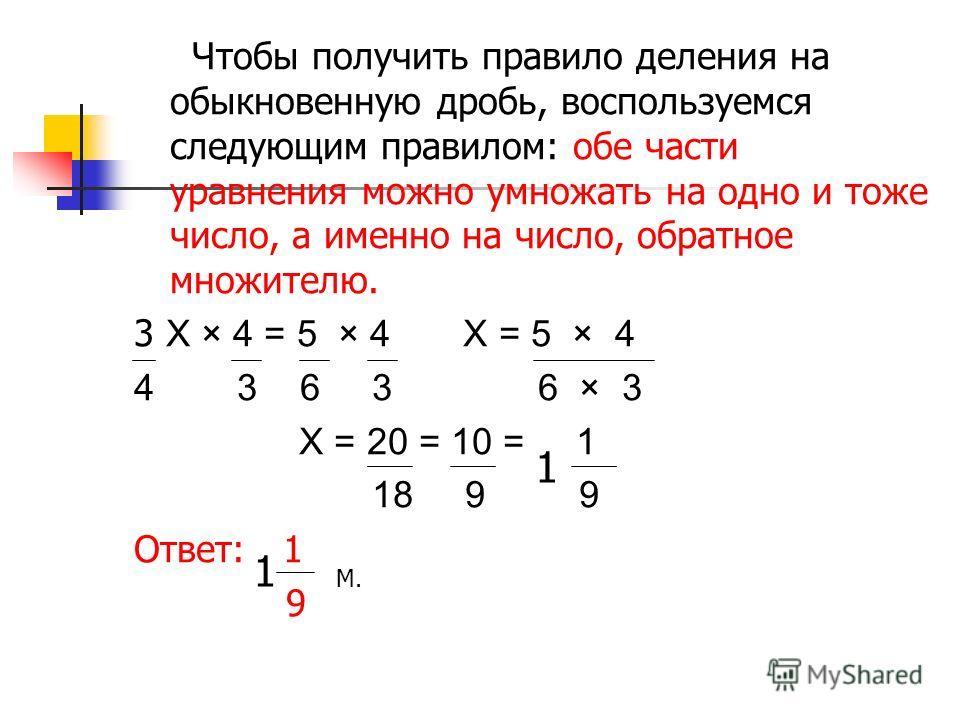 Чтобы получить правило деления на обыкновенную дробь, воспользуемся следующим правилом: обе части уравнения можно умножать на одно и тоже число, а именно на число, обратное множителю. 3 X × 4 = 5 × 4 X = 5 × 4 4 3 6 3 6 × 3 X = 20 = 10 = 1 18 9 9 Отв