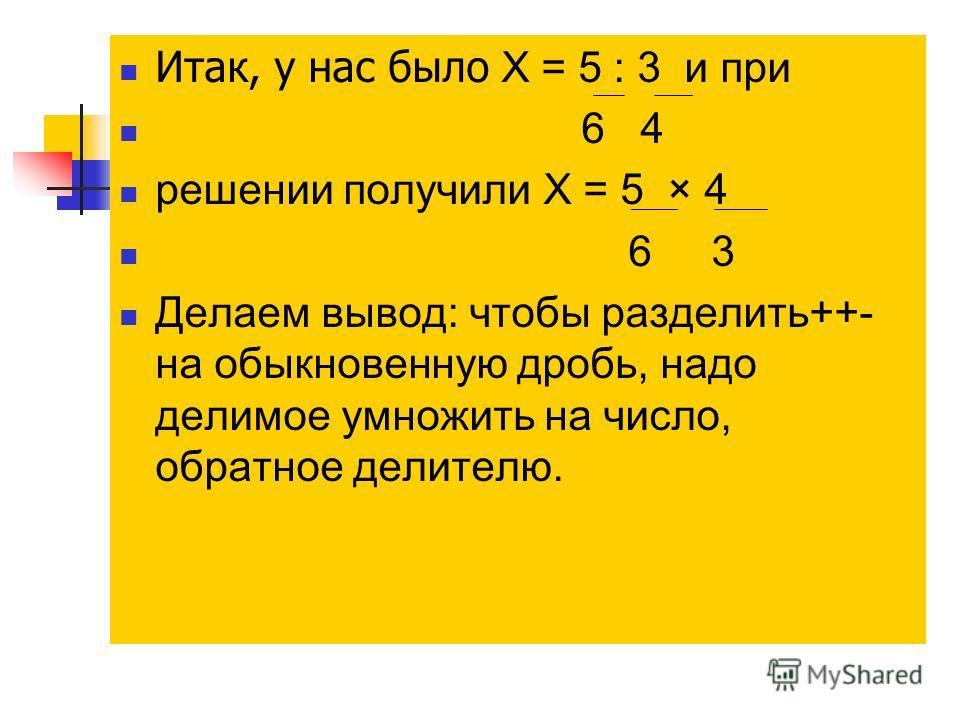 Итак, у нас было X = 5 : 3 и при 6 4 решении получили X = 5 × 4 6 3 Делаем вывод: чтобы разделить++- на обыкновенную дробь, надо делимое умножить на число, обратное делителю.