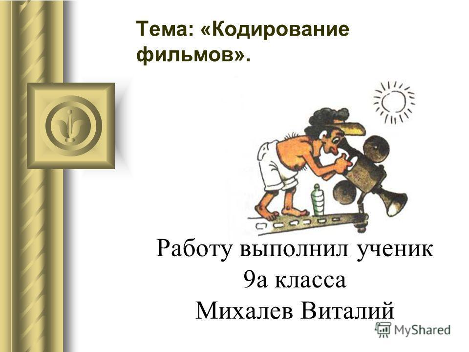 Работу выполнил ученик 9а класса Михалев Виталий Тема: «Кодирование фильмов».