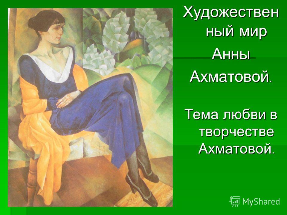 Художествен ный мир Анны Ахматовой. Тема любви в творчестве Ахматовой.