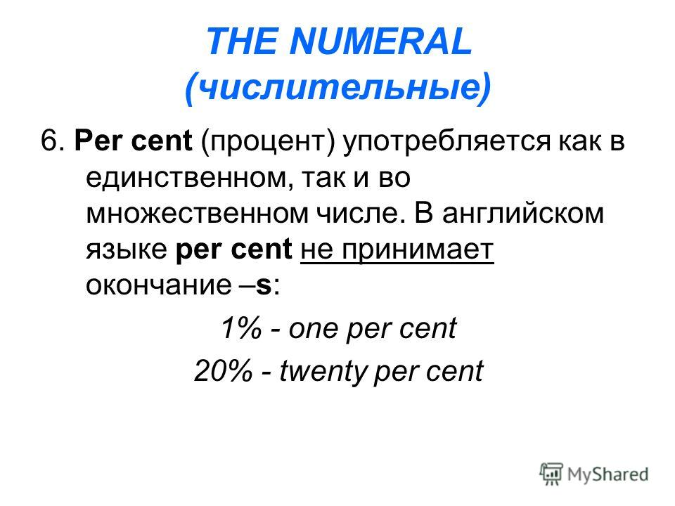 THE NUMERAL (числительные) 6. Per cent (процент) употребляется как в единственном, так и во множественном числе. В английском языке per cent не принимает окончание –s: 1% - one per cent 20% - twenty per cent