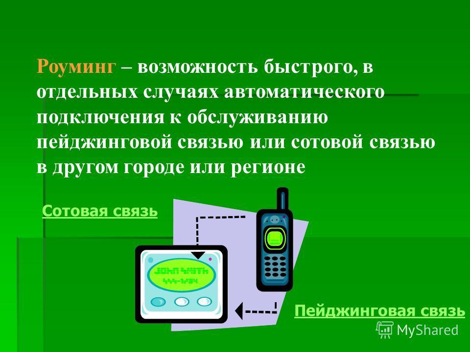 Роуминг – возможность быстрого, в отдельных случаях автоматического подключения к обслуживанию пейджинговой связью или сотовой связью в другом городе или регионе Сотовая связь Пейджинговая связь