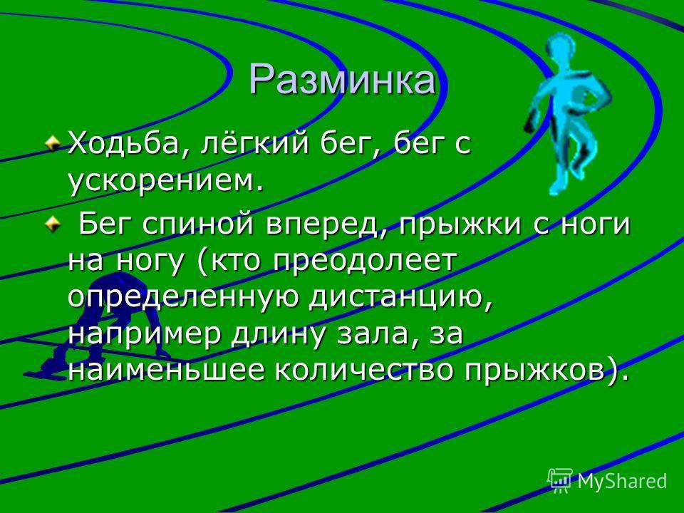 Разминка Ходьба, лёгкий бег, бег с ускорением. Бег спиной вперед, прыжки с ноги на ногу (кто преодолеет определенную дистанцию, например длину зала, за наименьшее количество прыжков). Бег спиной вперед, прыжки с ноги на ногу (кто преодолеет определен
