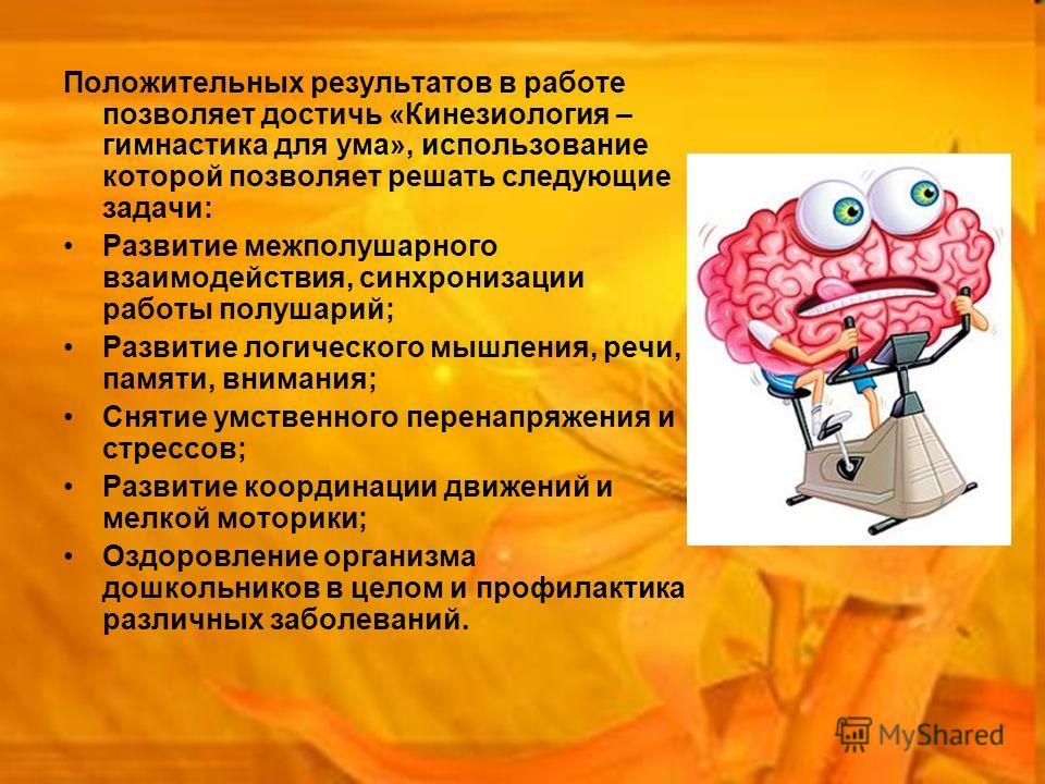 25 Положительных результатов в работе позволяет достичь «Кинезиология – гимнастика для ума», использование которой позволяет решать следующие задачи: Развитие межполушарного взаимодействия, синхронизации работы полушарий; Развитие логического мышлени