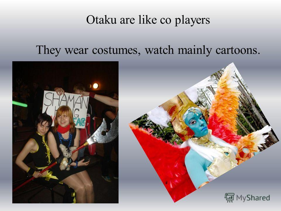 Otaku are like co players They wear costumes, watch mainly cartoons.