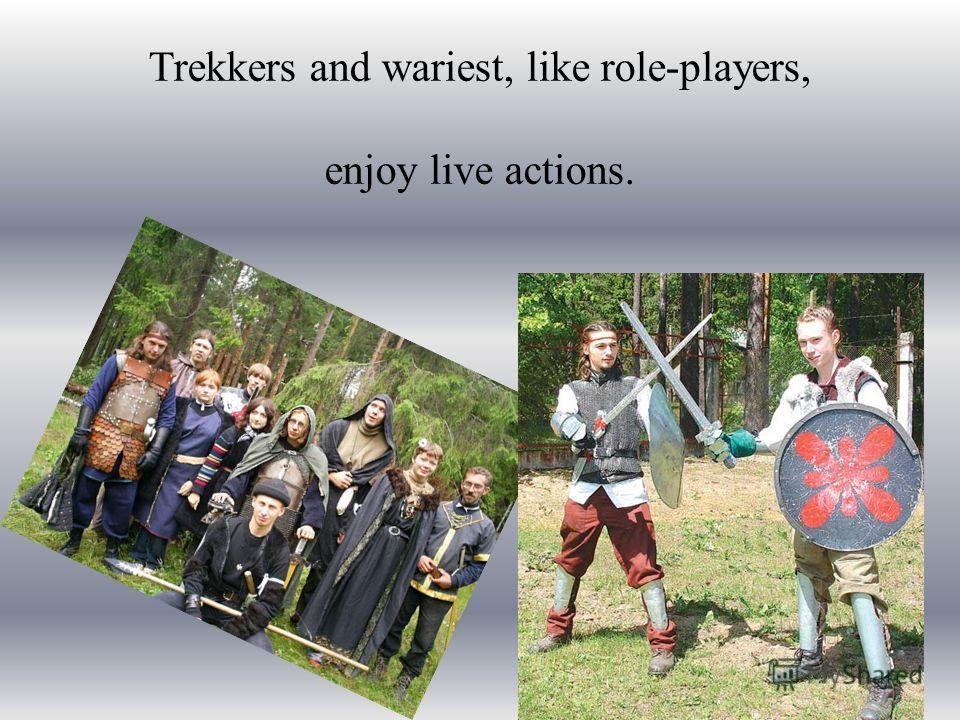 Trekkers and wariest, like role-players, enjoy live actions.