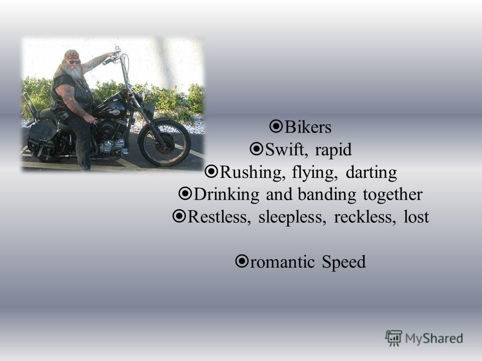 Bikers Swift, rapid Rushing, flying, darting Drinking and banding together Restless, sleepless, reckless, lost romantic Speed