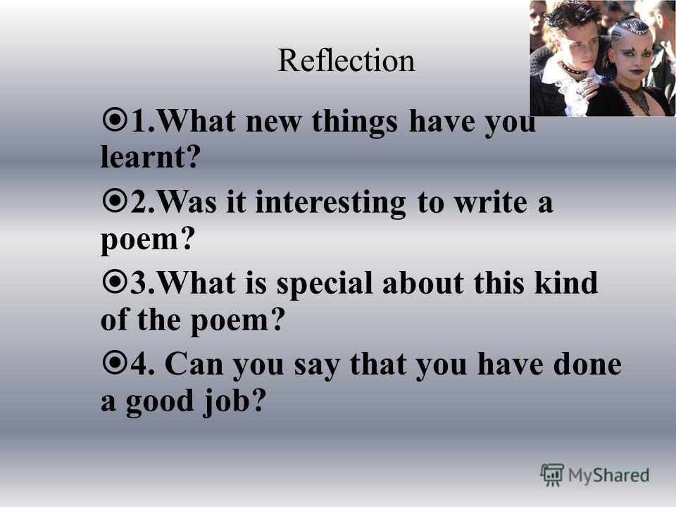 Reflection 1.What new things have you learnt? 2.Was it interesting to write a poem? 3.What is special about this kind of the poem? 4. Can you say that you have done a good job?