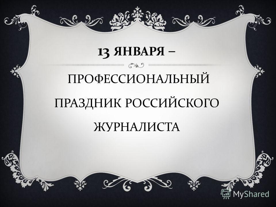 13 ЯНВАРЯ – ПРОФЕССИОНАЛЬНЫЙ ПРАЗДНИК РОССИЙСКОГО ЖУРНАЛИСТА