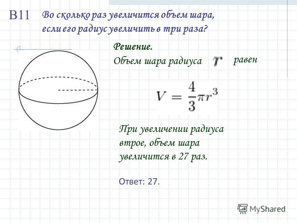 Во сколько раз увеличится объем шара, если его радиус увеличить в три раза? Решение. Объем шара радиуса равен При увеличении радиуса втрое, объем шара увеличится в 27 раз. Ответ: 27. В11