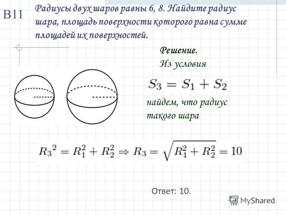 Радиусы двух шаров равны 6, 8. Найдите радиус шара, площадь поверхности которого равна сумме площадей их поверхностей. Решение. Из условия найдем, что радиус такого шара Ответ: 10. В11
