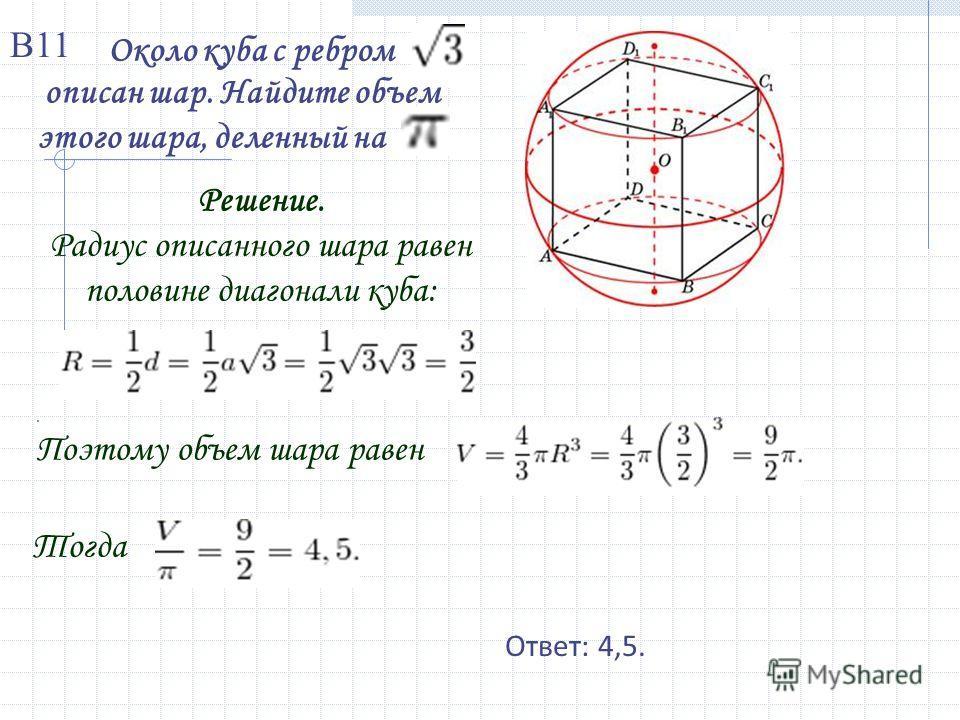 Около куба с ребром описан шар. Найдите объем этого шара, деленный на Решение. Радиус описанного шара равен половине диагонали куба:. Поэтому объем шара равен Тогда Ответ: 4,5. В11