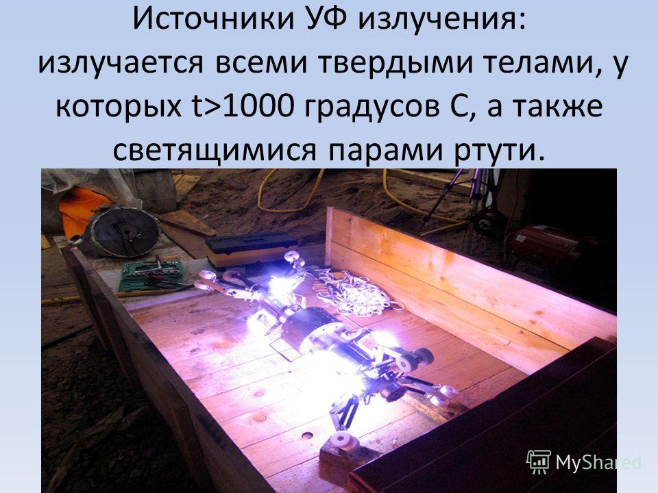 Источники УФ излучения: излучается всеми твердыми телами, у которых t>1000 градусов С, а также светящимися парами ртути.