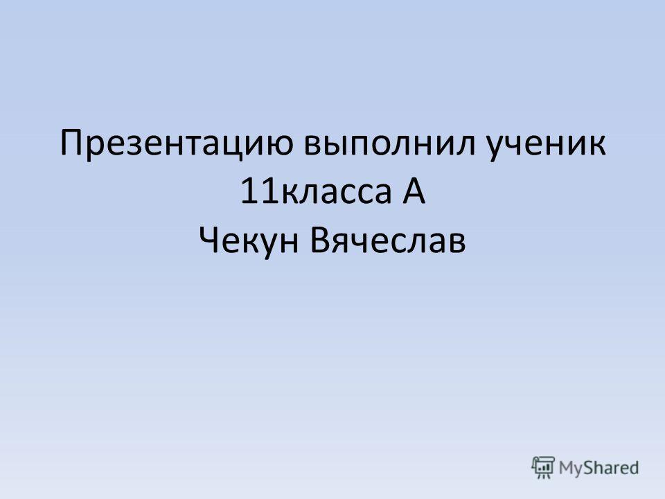 Презентацию выполнил ученик 11класса А Чекун Вячеслав
