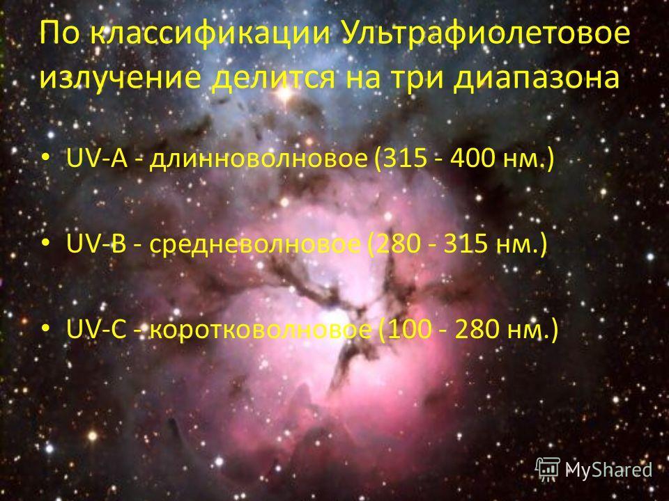 По классификации Ультрафиолетовое излучение делится на три диапазона: UV-A - длинноволновое (315 - 400 нм.) UV-B - средневолновое (280 - 315 нм.) UV-C - коротковолновое (100 - 280 нм.)