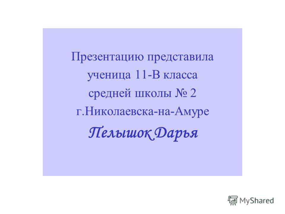 Презентацию представила ученица 11-В класса средней школы 2 г.Николаевска-на-Амуре Пелышок Дарья