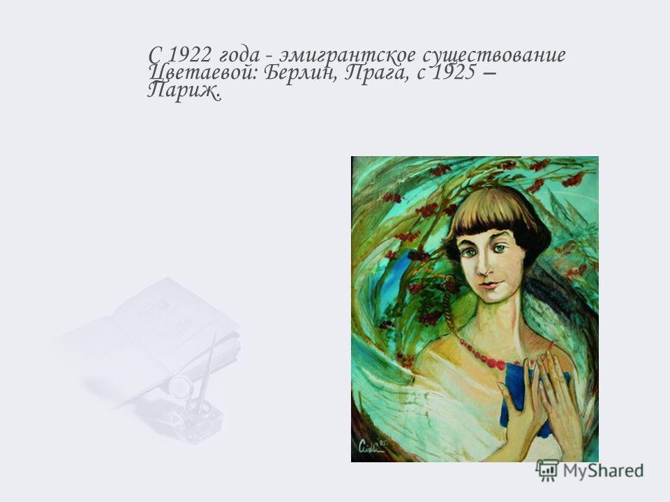 С 1922 года - эмигрантское существование Цветаевой: Берлин, Прага, с 1925 – Париж.