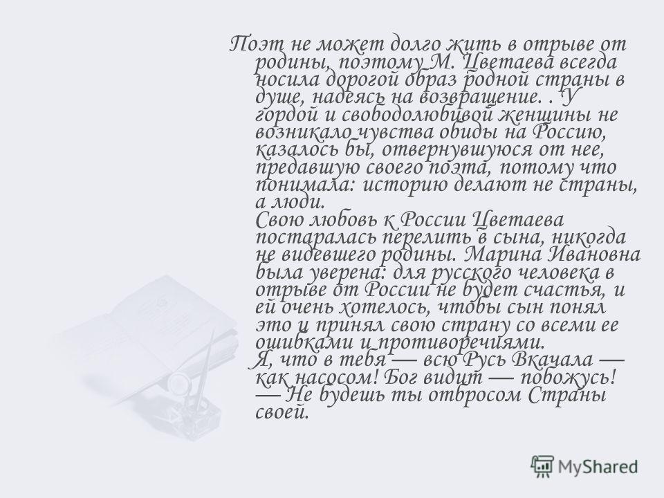 Поэт не может долго жить в отрыве от родины, поэтому М. Цветаева всегда носила дорогой образ родной страны в душе, надеясь на возвращение.. У гордой и свободолюбивой женщины не возникало чувства обиды на Россию, казалось бы, отвернувшуюся от нее, пре