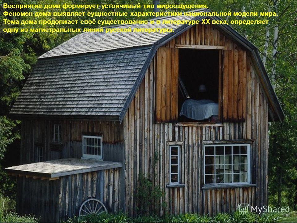 Восприятие дома формирует устойчивый тип мироощущения. Феномен дома выявляет сущностные характеристики национальной модели мира. Тема дома продолжает своё существование и в литературе ХХ века, определяет одну из магистральных линий русской литературы
