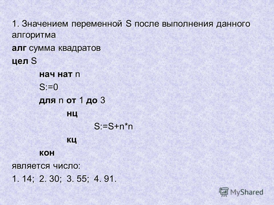 1. Значением переменной S после выполнения данного алгоритма алг сумма квадратов цел S нач нат n S:=0 для n от 1 до 3 нцS:=S+n*nкцкон является число: 1. 14;2. 30;3. 55;4. 91.